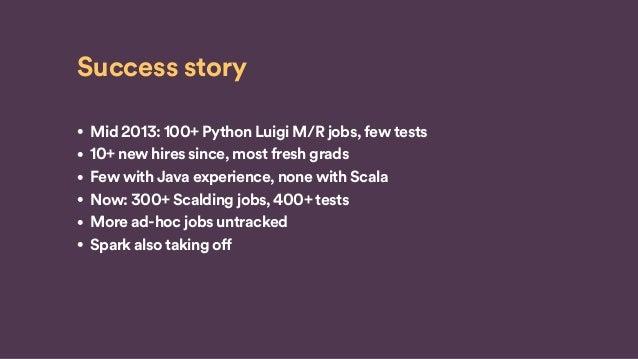 Success story • Mid 2013: 100+ Python Luigi M/R jobs, few tests • 10+ new hires since, most fresh grads • Few with Java ex...