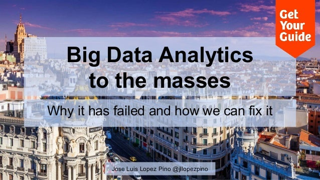 Big Data Analytics  to the masses  Why it has failed and how we can fix it  Jose Luis Lopez Pino @jllopezpino