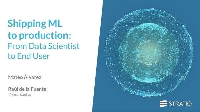 0 Shipping ML to production: From Data Scientist to End User Mateo �lvarez Ra�l de la Fuente @neurozetta