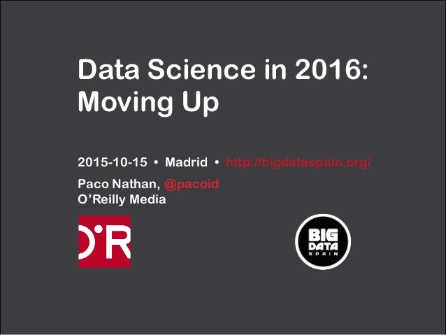 Data Science in 2016: Moving Up 2015-10-15 • Madrid • http://bigdataspain.org/ Paco Nathan, @pacoid O'Reilly Media
