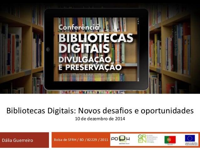 Bibliotecas Digitais: Novos desafios e oportunidades 10 de dezembro de 2014 Dália Guerreiro Bolsa de SFRH / BD / 82229 / 2...