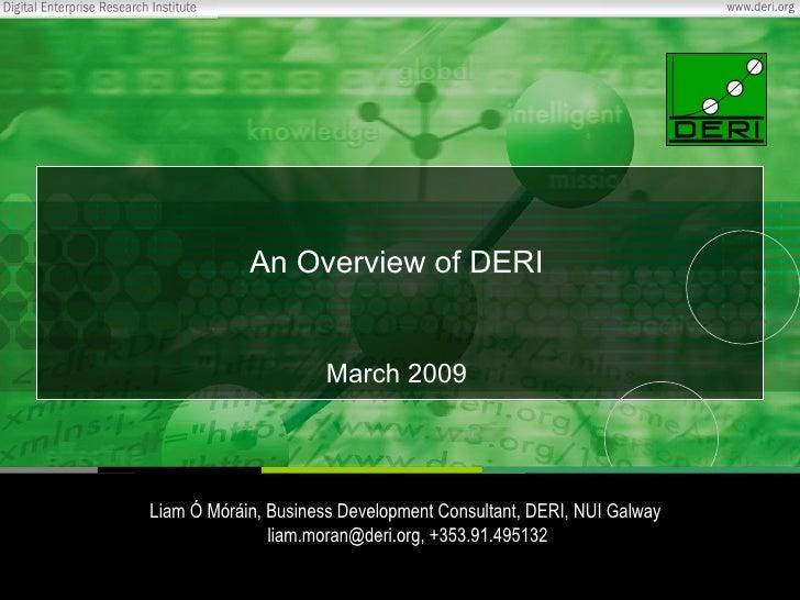 An Overview of DERI March 2009 Liam Ó Móráin, Business Development Consultant, DERI, NUI Galway  liam.moran@deri.org, +353...