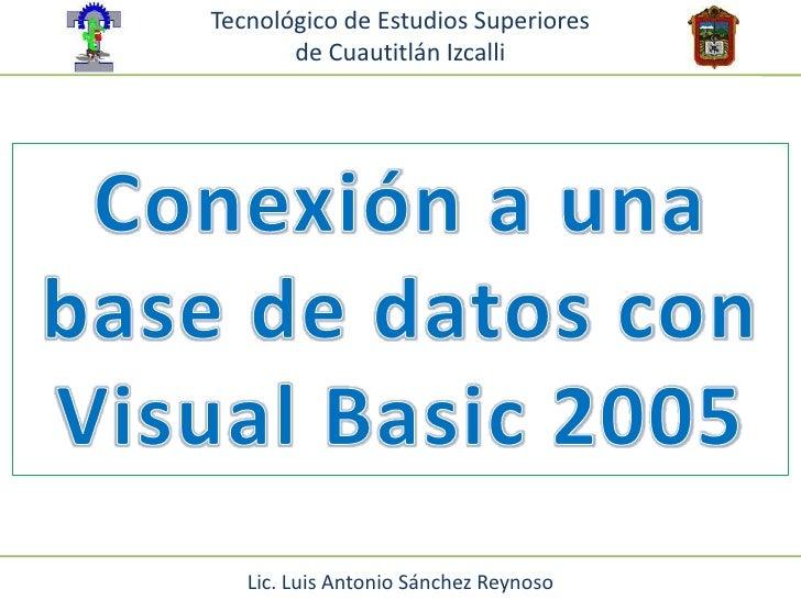 Tecnológico de Estudios Superiores <br />de Cuautitlán Izcalli<br />Conexión a una base de datos con Visual Basic 2005<br ...