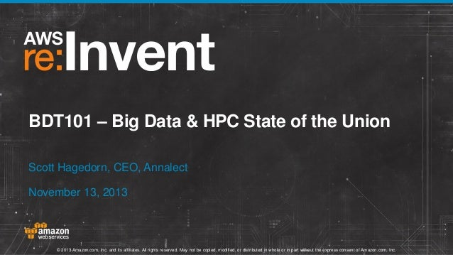 BDT101 – Big Data & HPC State of the Union Scott Hagedorn, CEO, Annalect November 13, 2013  © 2013 Amazon.com, Inc. and it...