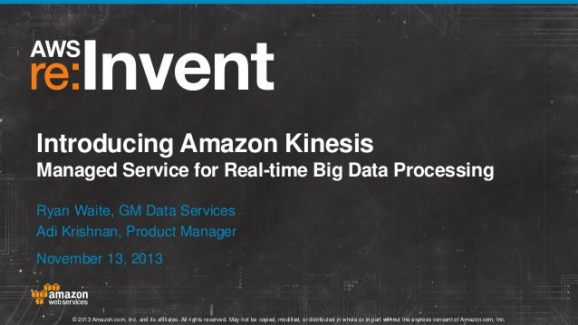 Introducing Amazon Kinesis Managed Service for Real-time Big Data Processing Ryan Waite, GM Data Services Adi Krishnan, Pr...