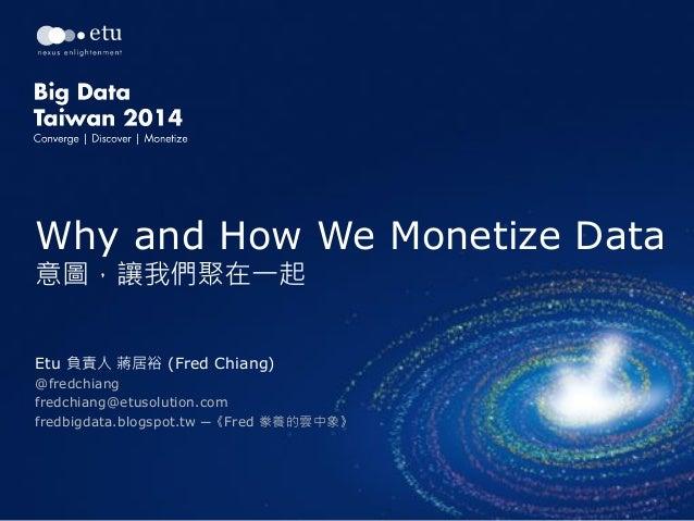 Why and How We Monetize Data 意圖,讓我們聚在一起 Etu 負責人 蔣居裕 (Fred Chiang) @fredchiang fredchiang@etusolution.com fredbigdata.blogs...