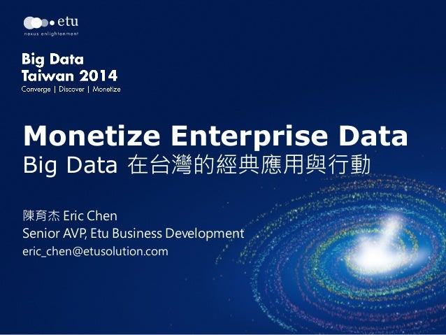 Monetize Enterprise Data Big Data 在台灣的經典應用與行動 陳育杰 Eric Chen Senior AVP, Etu Business Development eric_chen@etusolution.com