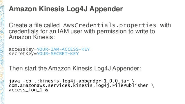 Amazon Kinesis Log4J Appender Create a file called AwsCredentials.properties with credentials for an IAM user with permiss...