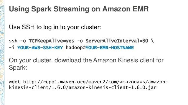 Using Spark Streaming on Amazon EMR -o TCPKeepAlive=yes -o ServerAliveInterval=30  YOUR-AWS-SSH-KEY YOUR-EMR-HOSTNAME On y...
