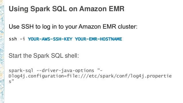 Using Spark SQL on Amazon EMR YOUR-AWS-SSH-KEY YOUR-EMR-HOSTNAME Start the Spark SQL shell: spark-sql --driver-java-option...