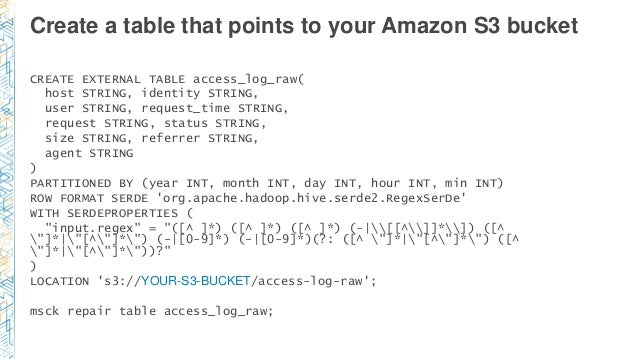 Create a table that points to your Amazon S3 bucket CREATE EXTERNAL TABLE access_log_raw( host STRING, identity STRING, us...