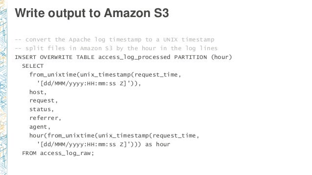 Write output to Amazon S3 -- convert the Apache log timestamp to a UNIX timestamp -- split files in Amazon S3 by the hour ...