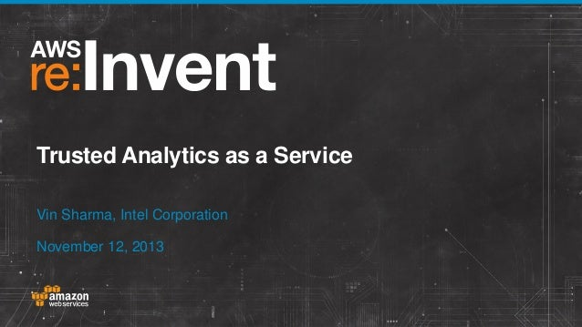 Trusted Analytics as a Service Vin Sharma, Intel Corporation November 12, 2013