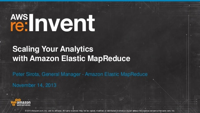 Scaling Your Analytics with Amazon Elastic MapReduce Peter Sirota, General Manager - Amazon Elastic MapReduce November 14,...