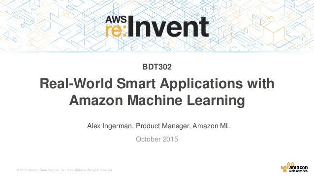 © 2015, Amazon Web Services, Inc. or its Affiliates. All rights reserved. Alex Ingerman, Product Manager, Amazon ML Octobe...