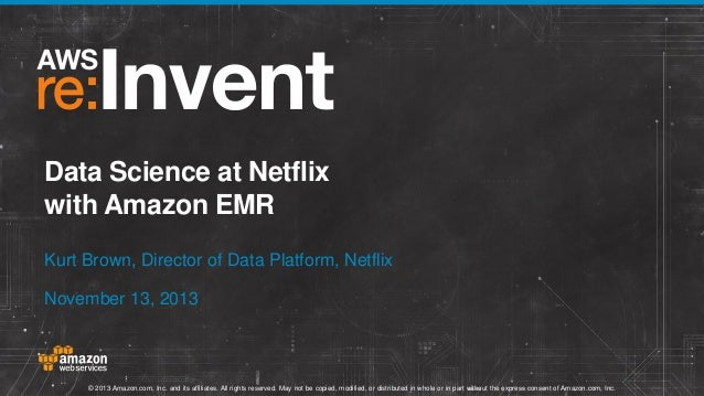 Data Science at Netflix with Amazon EMR Kurt Brown, Director of Data Platform, Netflix November 13, 2013  © 2013 Amazon.co...