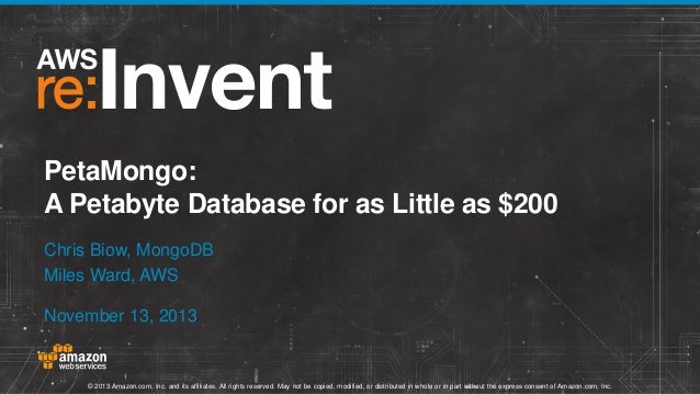 PetaMongo: A Petabyte Database for as Little as $200 Chris Biow, MongoDB Miles Ward, AWS November 13, 2013  © 2013 Amazon....