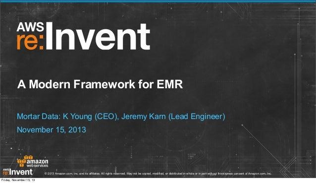 A Modern Framework for EMR Mortar Data: K Young (CEO), Jeremy Karn (Lead Engineer) November 15, 2013  © 2013 Amazon.com, I...