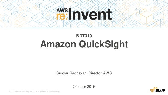 © 2015, Amazon Web Services, Inc. or its Affiliates. All rights reserved. BDT319 Amazon QuickSight Sundar Raghavan, Direct...