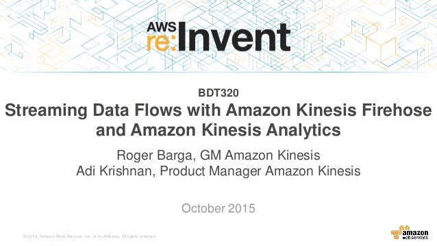 © 2015, Amazon Web Services, Inc. or its Affiliates. All rights reserved. Roger Barga, GM Amazon Kinesis Adi Krishnan, Pro...
