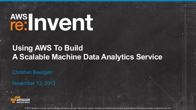 Using AWS To Build A Scalable Machine Data Analytics Service Christian Beedgen November 13, 2013  © 2013 Amazon.com, Inc. ...