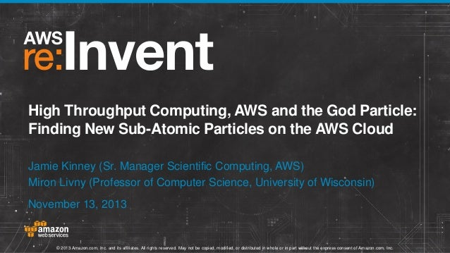 High Throughput Computing, AWS and the God Particle: Finding New Sub-Atomic Particles on the AWS Cloud Jamie Kinney (Sr. M...