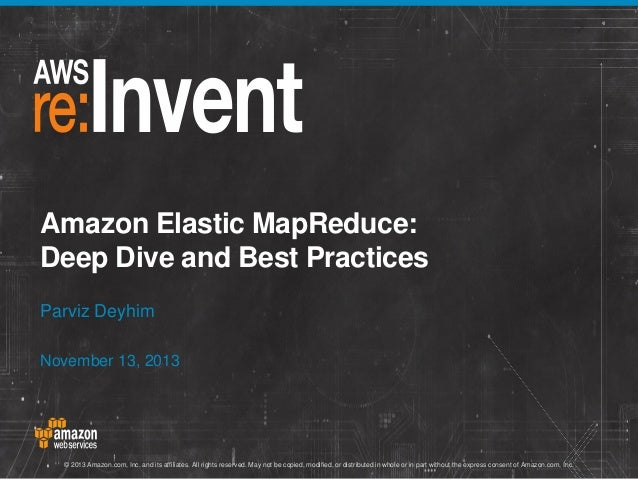 Amazon Elastic MapReduce: Deep Dive and Best Practices Parviz Deyhim November 13, 2013  © 2013 Amazon.com, Inc. and its af...