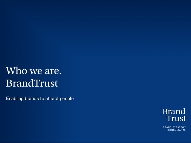 Who we are. BrandTrust Enabling brands to attract people