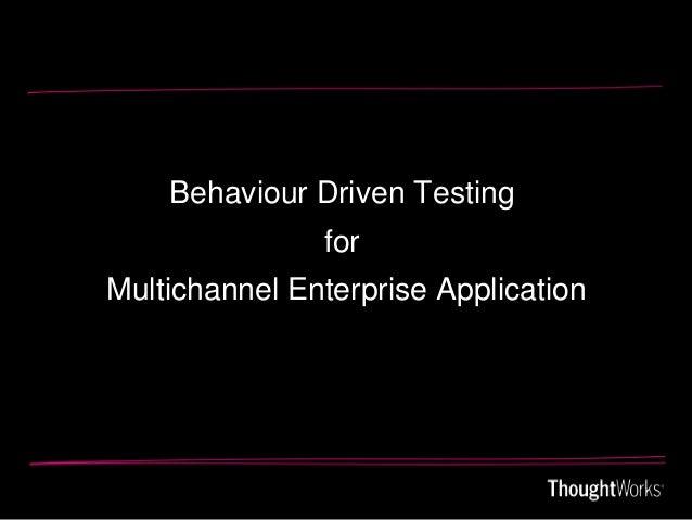 Behaviour Driven Testing               forMultichannel Enterprise Application
