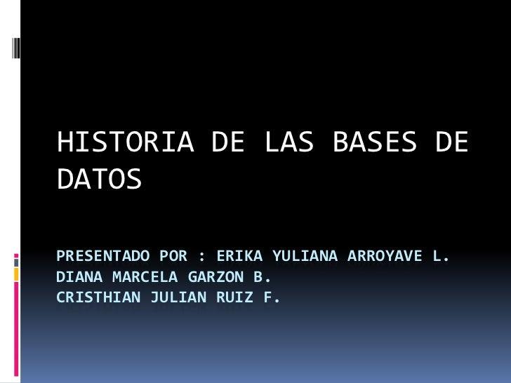 HISTORIA DE LAS BASES DE            DATOS <br />PRESENTADO POR : ERIKA YULIANA ARROYAVE L. DIANA MARCELA GARZON B.CRISTHIA...