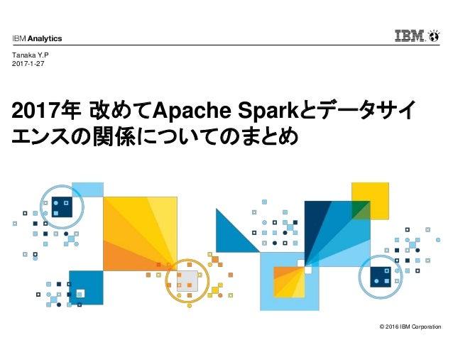 © 2016 IBM Corporation 2017年 改めてApache Sparkとデータサイ エンスの関係についてのまとめ Tanaka Y.P 2017-1-27