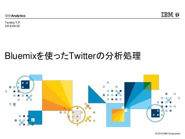 © 2016 IBM Corporation Bluemixを使ったTwitterの分析処理 Tanaka Y.P 2016-09-03