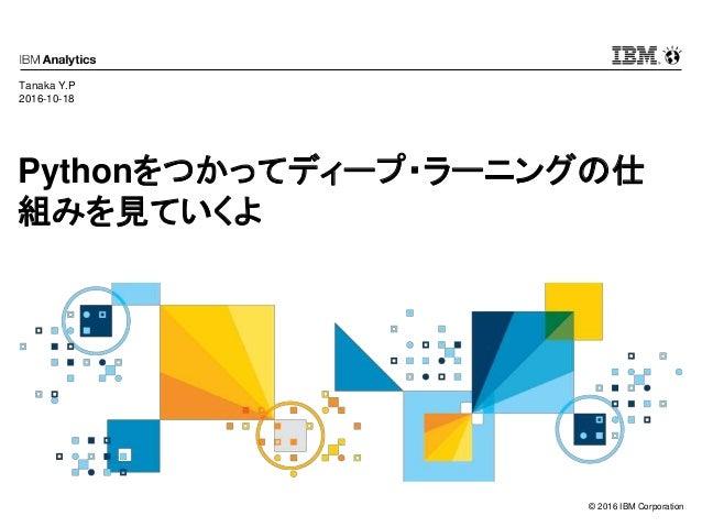 © 2016 IBM Corporation Pythonをつかってディープ・ラーニングの仕 組みを見ていくよ Tanaka Y.P 2016-10-18