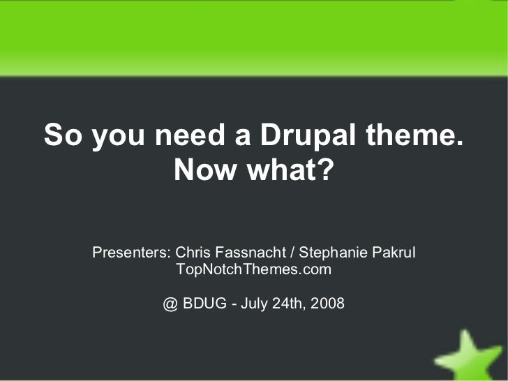 So you need a Drupal theme.             Now what?         Presenters: Chris Fassnacht / Stephanie Pakrul                  ...