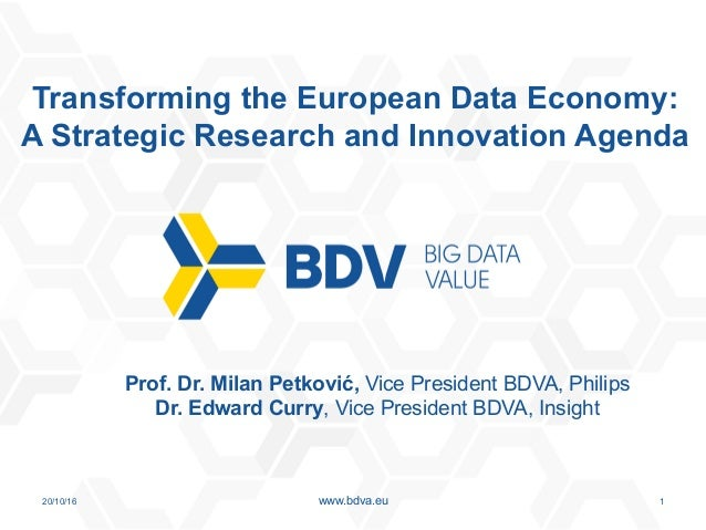 20/10/16 1www.bdva.eu Transforming the European Data Economy: A Strategic Research and Innovation Agenda Prof. Dr. Milan P...