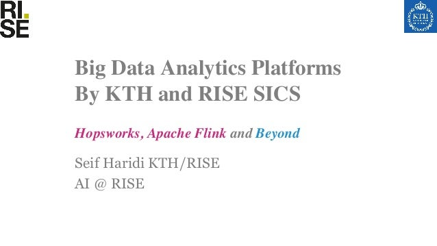 Seif Haridi KTH/RISE AI @ RISE Hopsworks, Apache Flink and Beyond Big Data Analytics Platforms By KTH and RISE SICS