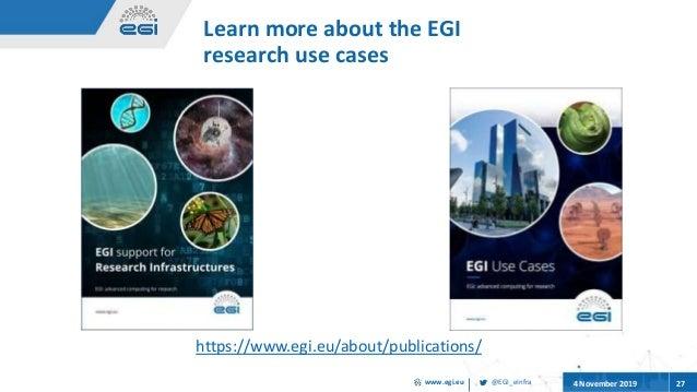 @EGI_eInfrawww.egi.eu 4 November 2019 27 Learn more about the EGI research use cases https://www.egi.eu/about/publications/