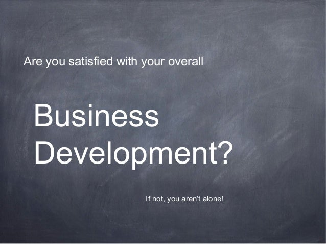 Business Development? Are you satisfied with your overall If not, you aren't alone!