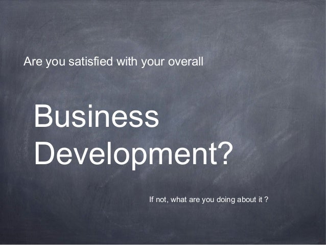 Business Development? Are you satisfied with your overall If not, what are you doing about it ?