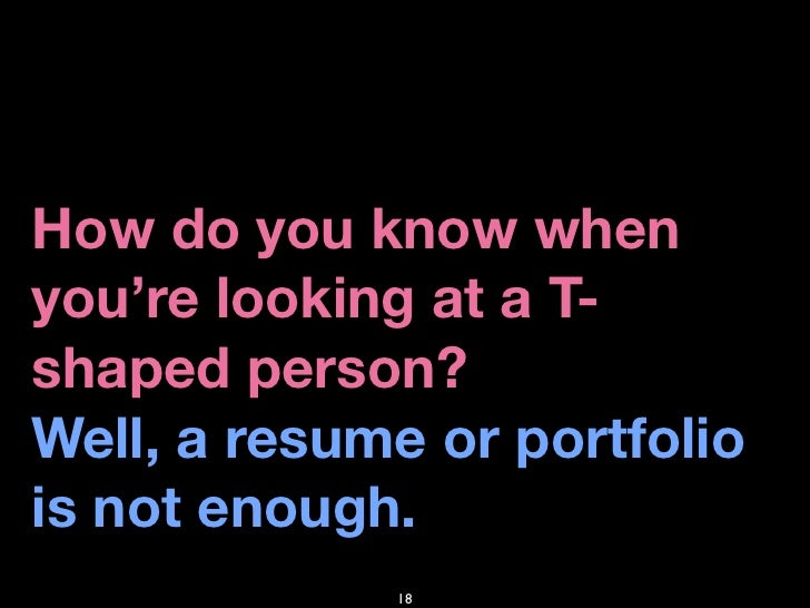 How do you know when you're looking at a T- shaped person? Well, a resume or portfolio is not enough.              18