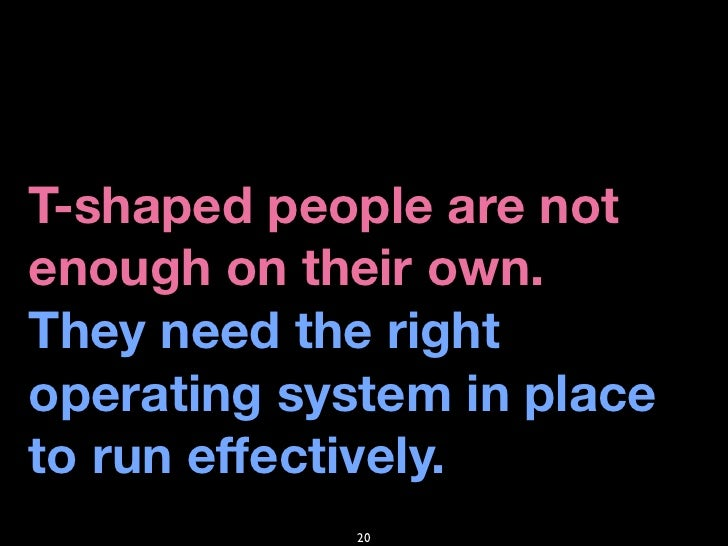 T-shaped people are not enough on their own. They need the right operating system in place to run effectively.            ...