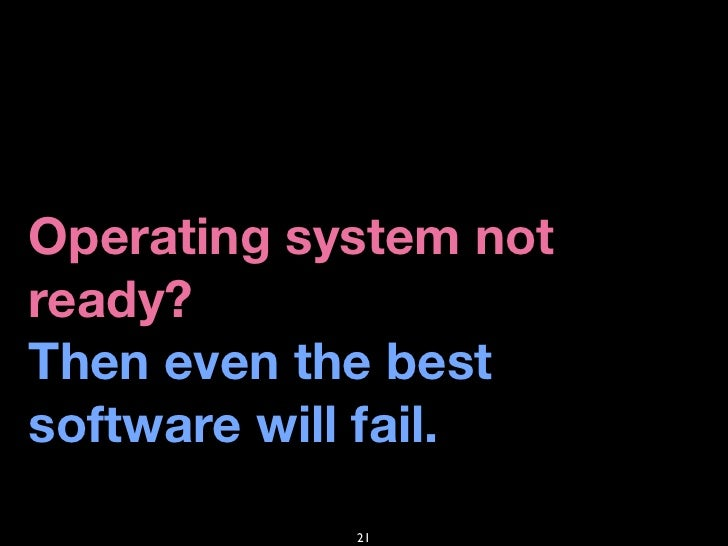Operating system not ready? Then even the best software will fail.             21