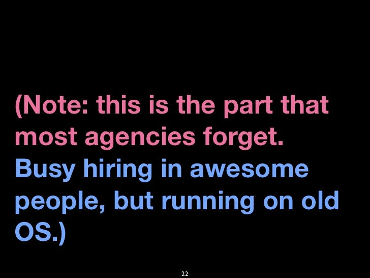 (Note: this is the part that most agencies forget. Busy hiring in awesome people, but running on old OS.)               22