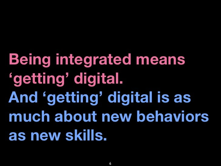 Being integrated means 'getting' digital. And 'getting' digital is as much about new behaviors as new skills.             ...