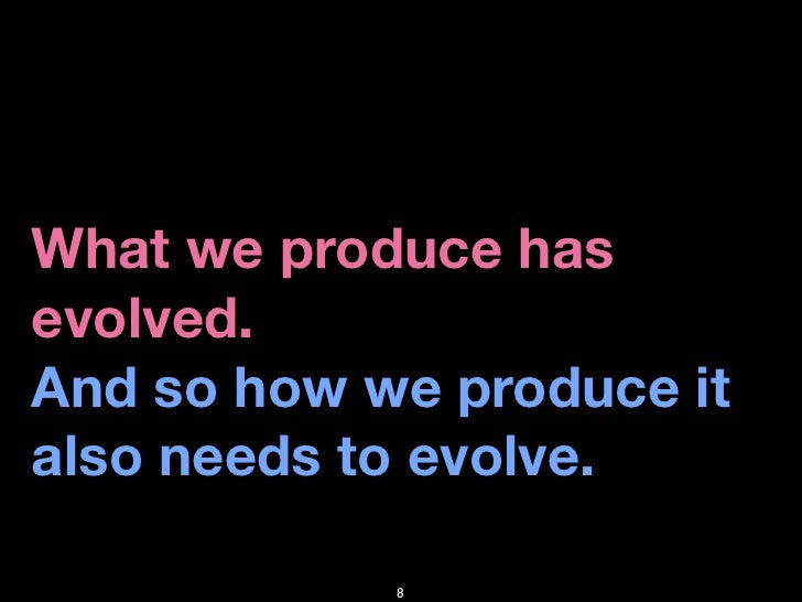 What we produce has evolved. And so how we produce it also needs to evolve.              8