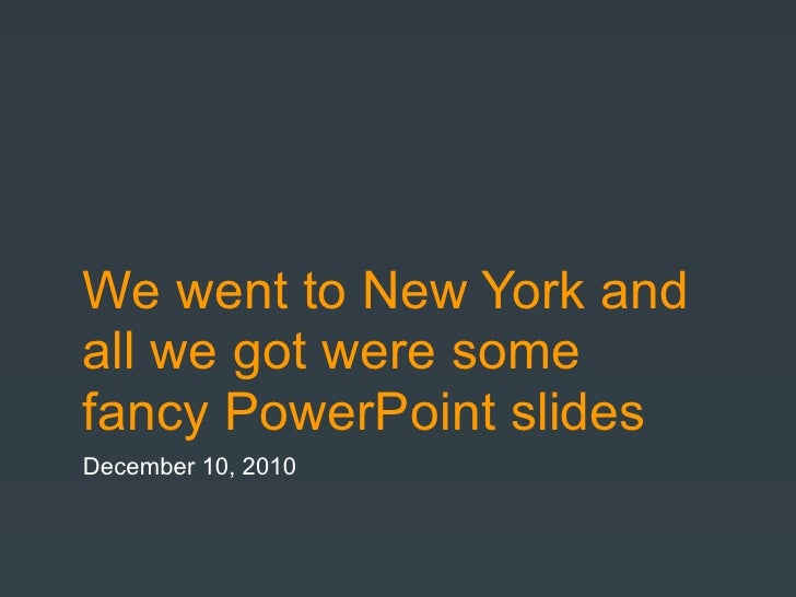 We went to New York andall we got were somefancy PowerPoint slidesDecember 10, 2010