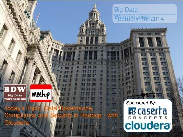 Big Data Warehousing 2014 February 10,  Today's Topic: Data Governance, Compliance and Security in Hadoop - with Cloudera ...