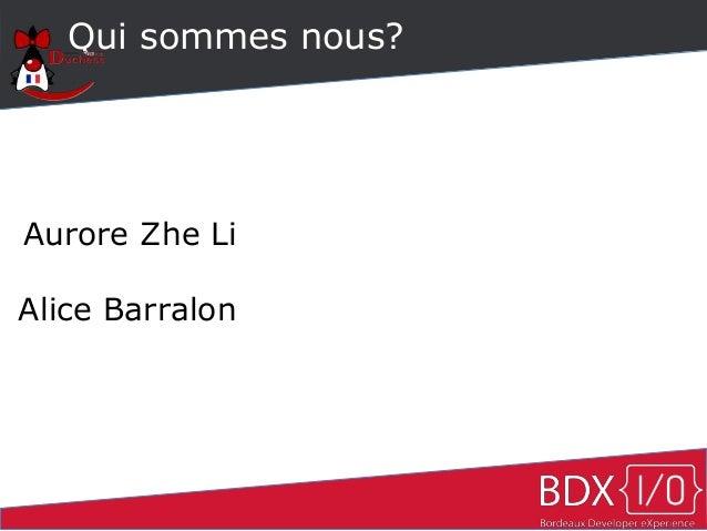 Qui sommes nous? Aurore Zhe Li Alice Barralon