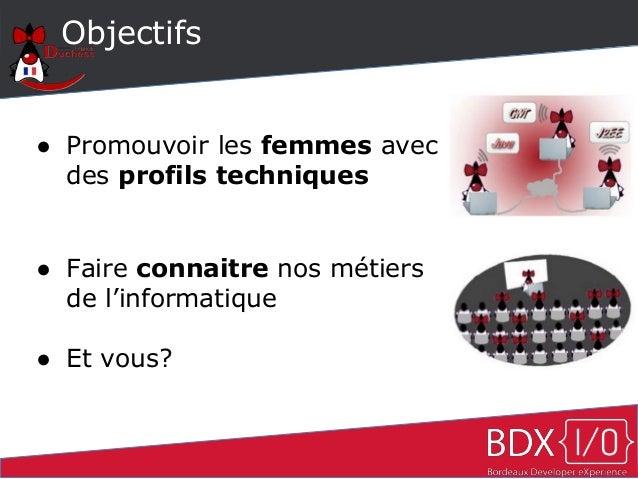 Objectifs ● Promouvoir les femmes avec des profils techniques ● Faire connaitre nos métiers de l'informatique ● Et vous?