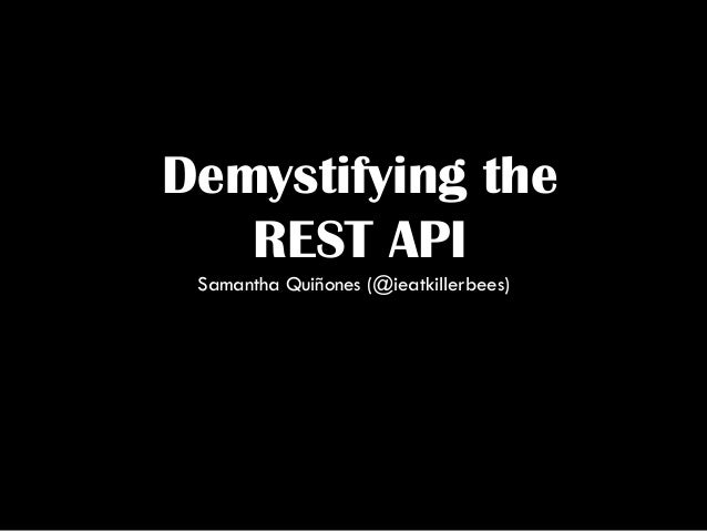 Demystifying the REST API Samantha Quiñones (@ieatkillerbees)